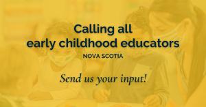 Web banner. Text: calling all early childhood educators. Nova Scotia. Send us your input!